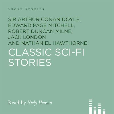 Classic Sci-Fi Stories by Sir Arthur Conan Doyle, Edward Page Mitchell, Robert Duncan Milne, Nathaniel Hawthorne, Jack London, Frank R. Stockton cover
