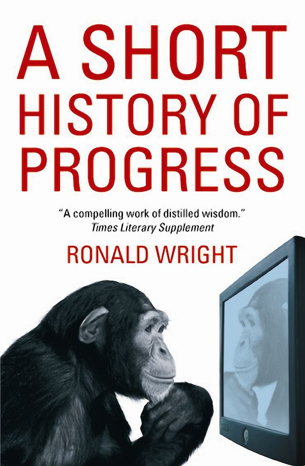 A Short History Of Progress by Ronald Wright (eBook ISBN 9781847676610) book cover